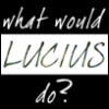 jenett: Text: What would Lucius do? (what would lucius do?)