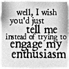 quillori: text: well, I wish you'd just tell me rather than trying to engage my enthusiasm (mood: unenthusiastic (just tell me), comment: just tell me)