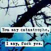 "mokie: A photo of a branch, with text, ""You say catastrophe, I say, fuck yes."" (refreshed, inspired, doom, karma, I rock)"