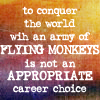"mokie: Text, ""To conquer the world with an army of flying monkeys is not an appropriate career choice"" (job yay)"
