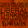 teigh_corvus: Text Icon: That's the kind of Wooly-headed liberal thinking that leads to Being Eaten ([Text] Wooly-headed thinking)