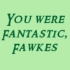 pegkerr: (You were fantastic Fawkes)