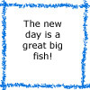 "conuly: Discworld quote: ""The new day is a great big fish!"" (fish minkhollow)"