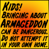"conuly: Good Omens quote: ""Kids! Bringing about Armageddon can be dangerous!"" (armageddon)"