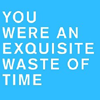 walkingshadow: text: you were an exquisite waste of time (everybody's all excited about it)