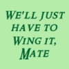 pegkerr: (We'll just have to wing it mate)