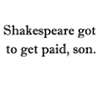 musesfool: (shakespeare got to get paid son)