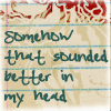 sofiaviolet: somehow that sounded better in my head (things generally do)