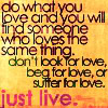 mulled_wine: do what you love and you will find someone who loves the same thing. don't look, beg, or suffer for love. just live. (just live.)