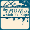 "thingwithfeathers: A text icon which reads, ""The greatest of all treasures which is hope""--a Greek mythology reference. (Hope)"