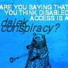 "feyandstrange: ""Are you saying that disabled access is a Dalek conspiracy?' (dalek)"