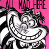 gigglingkat: You must be mad too, or you'd never come here (mood: All Mad Here)