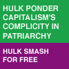 starlady: Feminist Hulk ponder capitalism's complicity in patriarchy: Hulk smash for free (hulk smash for free)