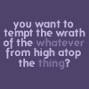 "amadi: Text icon reading: ""You want to tempt the wrath of the whatever from high atop the thing?"" (Tempt the Wrath)"