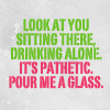 omgyall: (pour me a glass)
