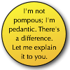"metahacker: A button reading ""I'm not pompous; I'm pedantic. There's a difference. Let me explain it to you."" Text by nancy_lebov, and me. (pedantic)"