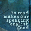bowl_of_glow: (to read makes our speaking english good)