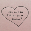 "cadenzamuse: A hand-drawn heart enclosing the words ""you are so lovely, you know?"" (you are lovely)"