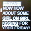 "jlh: a screen that says ""how about some girl on girl kissing for your friday?"" (girl on girl kissing)"