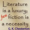 "thisiszircon: ""Literature is a luxury, (fan) fiction is a necessity.""  GK Chesterton  (Apart from the 'fan' part.) (fan fiction)"