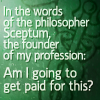 metatwaddle: Text icon: In the words of the philosopher Sceptum, founder of my profession: Am I going to get paid for this? (philosopher: am I going to get paid for )