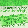 metatwaddle: Text icon: It actually had a weird kind of logic, if you didn't factor in considerations like real life and common sense (weird kind of logic)
