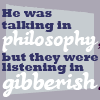metatwaddle: Text icon: He was talking in philosophy, but they were listening in gibberish. (talking in philosophy/listening in gibbe)