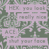 livii: shut your face (best Ace'n'Hex quote ever)