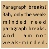 nicole4: text; paragraph breaks? bah, only the weak-minded need paragraph breaks. and i am not weak-minded. (weak minded.)