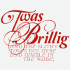 """jiele: Big, fancy """"'Twas Brillig"""", with small """"and the slithy toves did gyre and gimble in the wabe;"""" in scarlet on pale grey. (LIT - 'Twas Brillig)"""