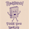 "outlineofash: Cartoon of a book with a happy face. Text reads, ""Reading! Fuck you reality."" (Reading - Reading!, Text - Fuck You Reality)"