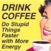 marahmarie: Drink coffee, do stupid things faster (coffee)