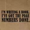 "outlineofash: Text that reads: ""I'm writing a book. I've got the page numbers done."" (Writing - Productive Writer)"
