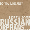 orm: the text: DO YOU LIKE ART? I DREW SOME RUSSIAN ORPHANS ... (ART: i drew some)
