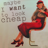 gigglingkat: Spend all my money on absolutely nothing Need no man to pay for anything (when she was bad: I want to look cheap)