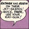 cmshaw: A simple dialogue bubble reads: Batman and Robin on their jet-skates! Quick, Tark, use your ray-gun! (Use your ray-gun)
