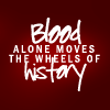 kitefullofkoi: text: blood alone moves the wheels of history (blood alone)