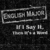 musyc: Text only: English Major - If I say it, then it's a word. (Text: English Major)