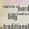 paxpinnae: I had to be a bard.  I was found in a bag.  It's traditional. (Bard in a Bag)
