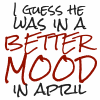 jenett: I guess he was in a better mood in April. (better mood)
