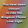 katherine: You have been chosen to ride the Kingdom Chums' Love Light text against blurry rainbow colours (kingdom chums)