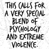 dharma_slut: this calls for a very special blend of Psychology and extreme Violence (Special blend)