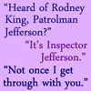 "green_dreams: ""Heard of Rodney King, Patrolman Jefferson?"" ""It's Inspector Jefferson."" ""Not once I get through with you."" (Cheswick has teeth)"