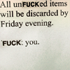 highlyeccentric: Slightly modified sign: all unFUCKed items will be cleared by friday afternoon. FUCK you. (All unfucked items will be discarded. Fu)