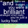"flyingthesky: ""and here we thought you were a brilliant strategist when really you're just a lucky fool."" (text: brilliant fool)"