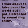 quirkyblogger: I was abot to take over the world, but I got distracted by something shiny. (shiny)