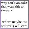 sabinetzin: Why don't you take that weak shit to the park, where maybe the squirrels will care (squidbillies - weak shit)