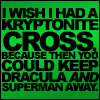 sabinetzin: I wish I had a kryptonite cross, because then you would keep Dracula and Superman away (dc - superman and dracula)