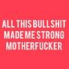 ofearthandstars: text: All this bullshit made me strong motherfucker. (bullshit)