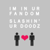 happydapy: Picture of two stick men with a heart between them.  The text says I'm in your fandom slashin yor dudes.  (slashin')